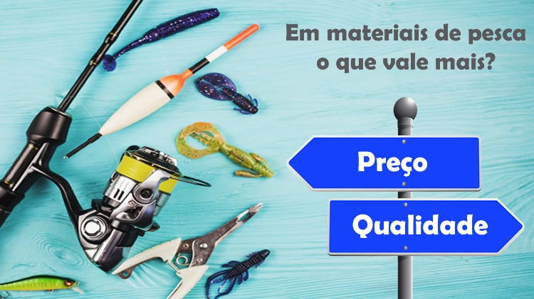 Em materiais de pesca vale mais o preço ou a qualidade?